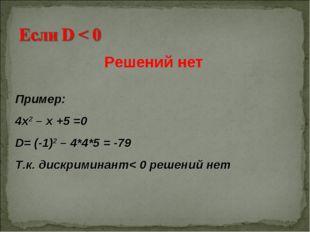 Пример: 4х2 – х +5 =0 D= (-1)2 – 4*4*5 = -79 Т.к. дискриминант< 0 решений нет
