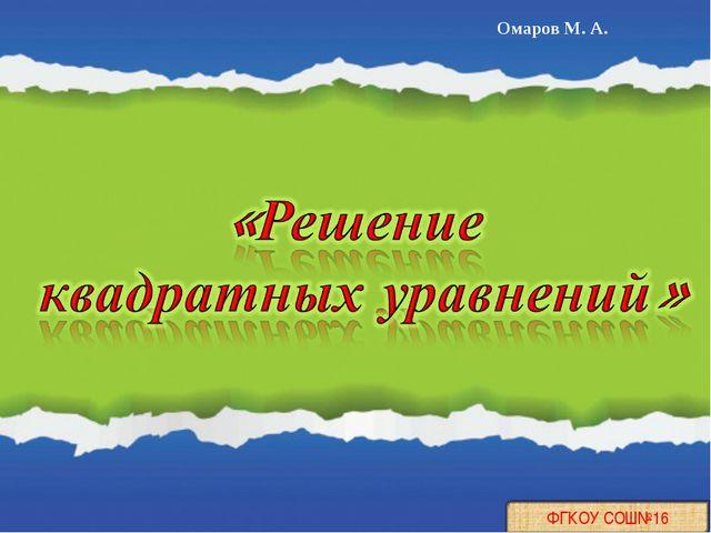 ФГКОУ СОШ№16 Омаров М. А.