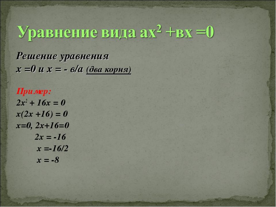 Решение уравнения х =0 и х = - в/а (два корня) Пример: 2х2 + 16х = 0 х(2х +16...