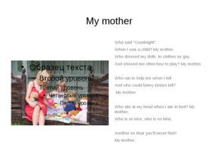"""My mother Who said """"Goodnight"""", When I was a child? My mother. Who dressed my"""