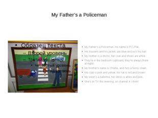 My Father's a Policeman My Father's a Policeman, his name is P.C.Plat. His t