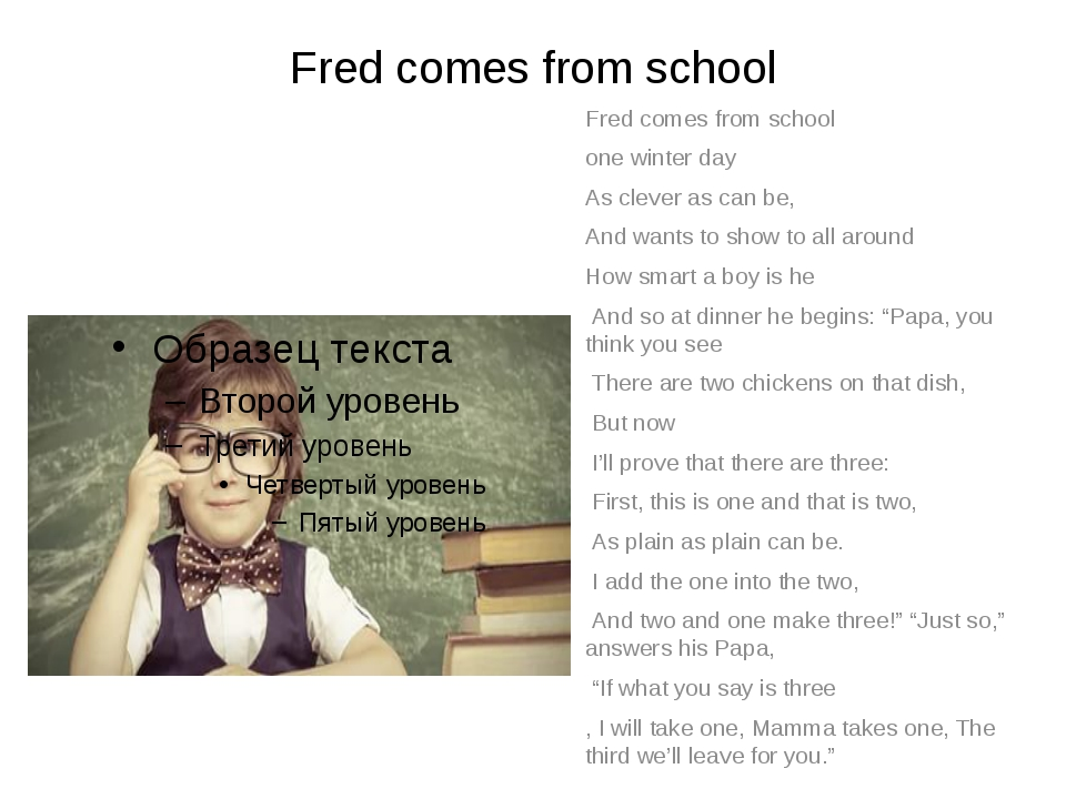 Fred comes from school Fred comes from school one winter day As clever as can...