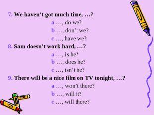 7. We haven't got much time, …? a …, do we? b …, don't we? c …, have we? 8. S