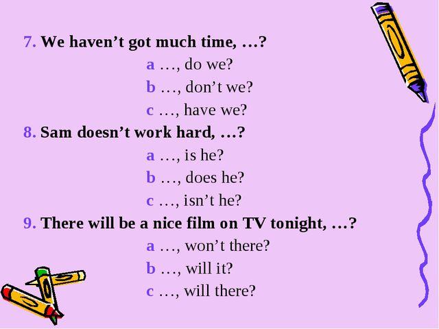 7. We haven't got much time, …? a …, do we? b …, don't we? c …, have we? 8. S...