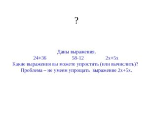 ? Даны выражения. 24+36 58-12 2х+5х Какие выражения вы можете упростить (или