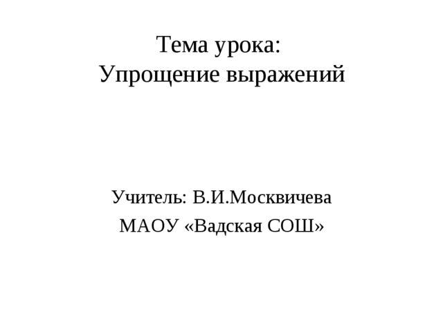 Тема урока: Упрощение выражений Учитель: В.И.Москвичева МАОУ «Вадская СОШ»