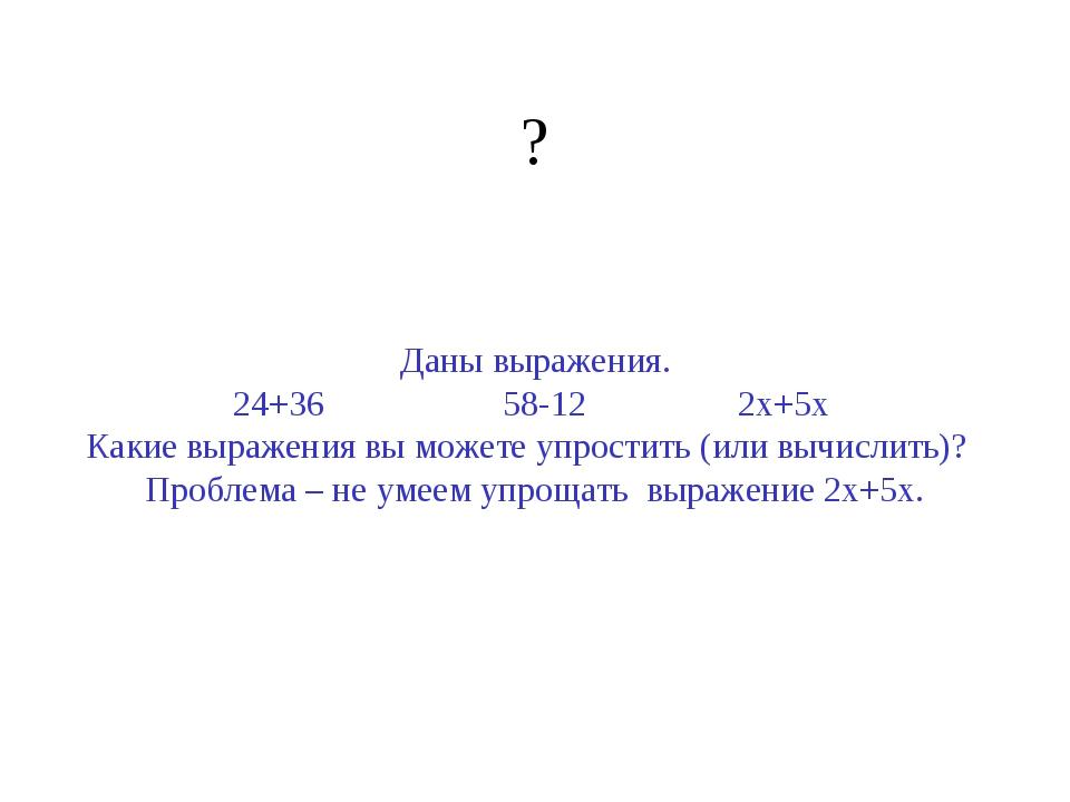 ? Даны выражения. 24+36 58-12 2х+5х Какие выражения вы можете упростить (или...