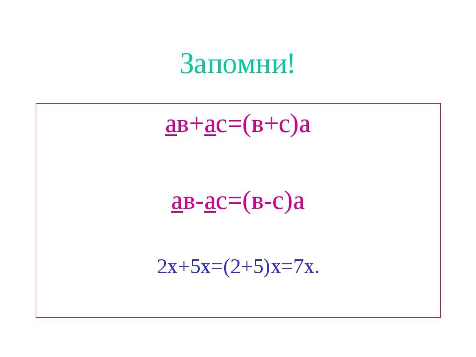 Запомни! ав+ас=(в+с)а ав-ас=(в-с)а 2х+5х=(2+5)х=7х.