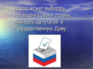 Народ может выбирать президента своей страны, выбирать депутатов в Государст