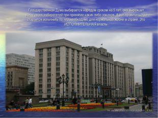 Государственная Дума выбирается народом сроком на 5 лет, она выражает волю с