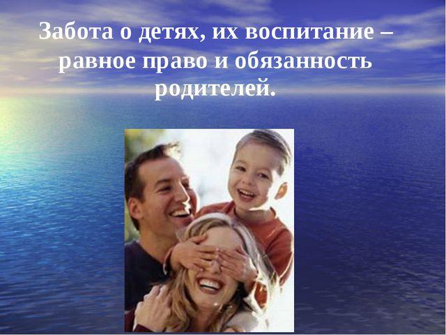 Забота о детях, их воспитание – равное право и обязанность родителей.
