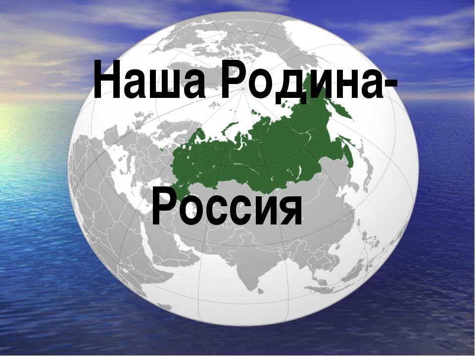 Наша Родина – Россия. Наша Родина- Россия