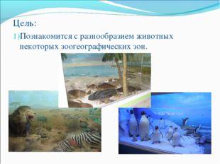Цель: Познакомится с разнообразием животных некоторых зоогеографических зон.
