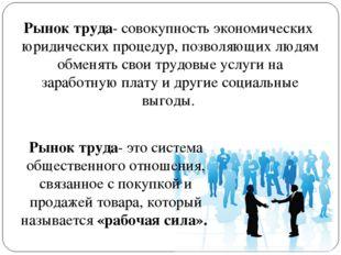 Рынок труда- это система общественного отношения, связанное с покупкой и прод