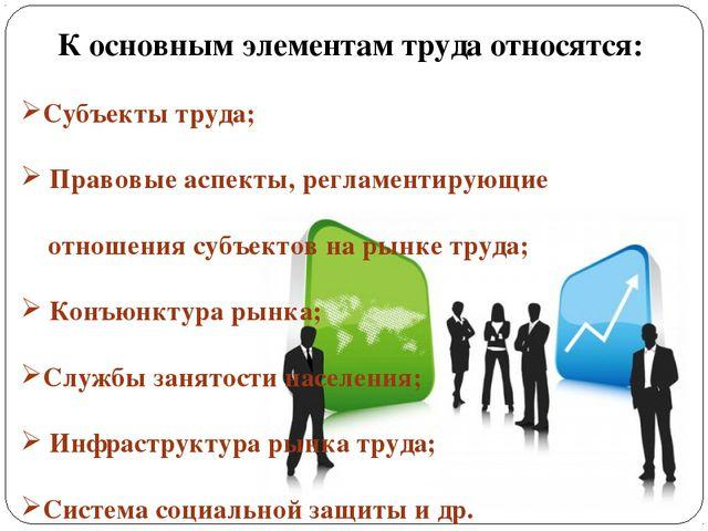 К основным элементам труда относятся: Субъекты труда; Правовые аспекты, регла...
