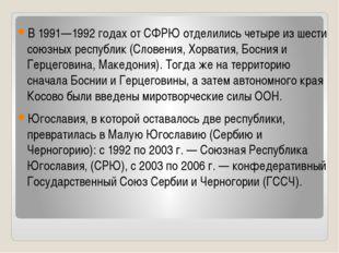 В 1991—1992 годах от СФРЮ отделились четыре из шести союзных республик (Слов