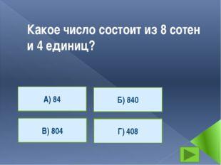 Какое число состоит из 8 сотен и 4 единиц? А) 84 Г) 408 В) 804 Б) 840 А) 84 В