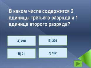 В каком числе содержится 2 единицы третьего разряда и 1 единица второго разря