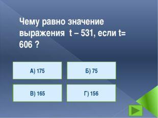 Чему равно значение выражения t – 531, если t= 606 ? А) 175 Г) 156 В) 165 Б)