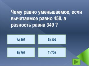 Чему равно уменьшаемое, если вычитаемое равно 458, а разность равна 349 ? А)