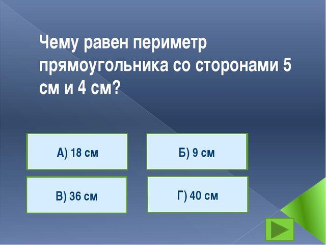 Чему равен периметр прямоугольника со сторонами 5 см и 4 см? А) 18 см В) 36 с...
