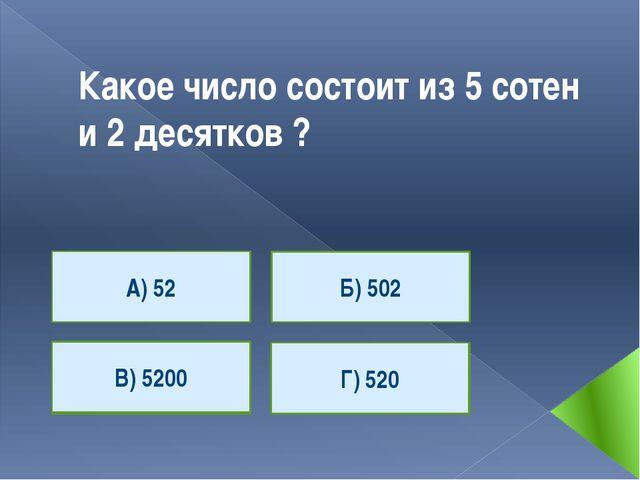 Какое число состоит из 5 сотен и 2 десятков ? А) 52 Г) 520 В) 5200 Б) 502 А)...