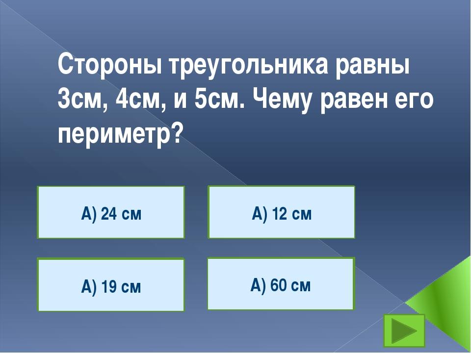 Стороны треугольника равны 3см, 4см, и 5см. Чему равен его периметр? А) 24 см...