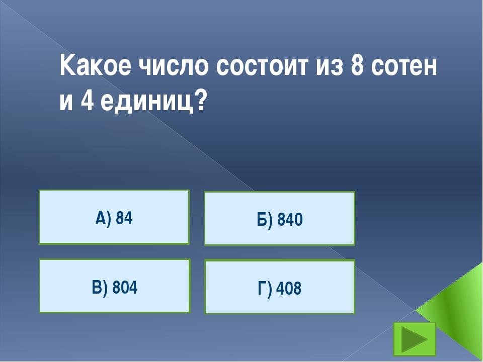 Какое число состоит из 8 сотен и 4 единиц? А) 84 Г) 408 В) 804 Б) 840 А) 84 В...