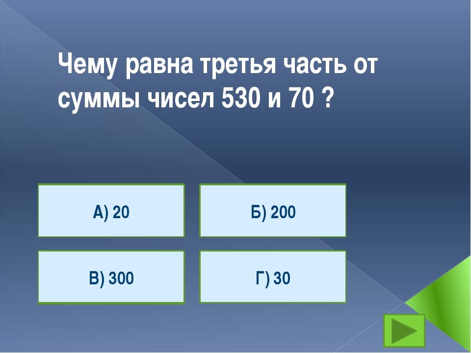 Чему равна третья часть от суммы чисел 530 и 70 ? А) 20 Г) 30 В) 300 Б) 200 А...
