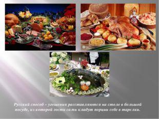Русский способ – угощения расставляются на столе в большой посуде, из которой