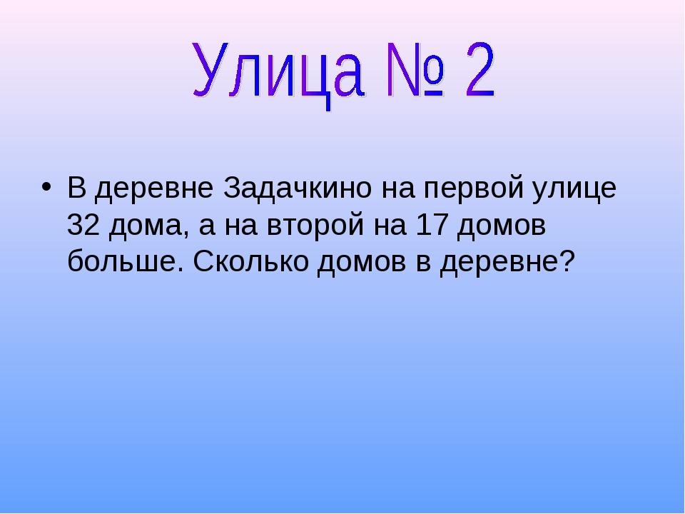 В деревне Задачкино на первой улице 32 дома, а на второй на 17 домов больше....