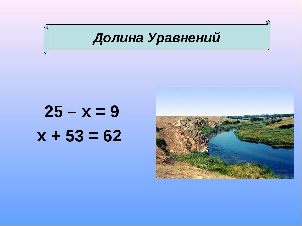 25 – х = 9 х + 53 = 62 Долина Уравнений