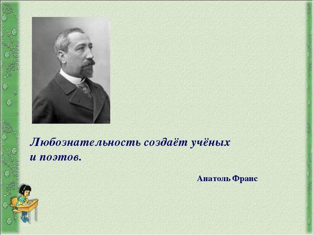 Любознательность создаёт учёных и поэтов. Анатоль Франс