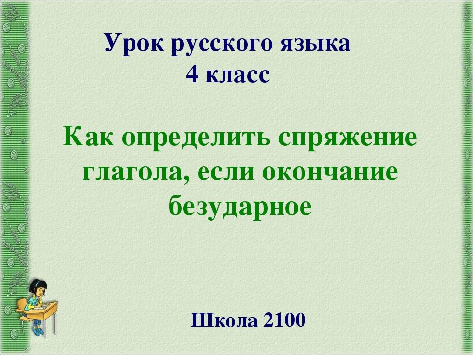 Урок русского языка 4 класс Школа 2100 Как определить спряжение глагола, если...