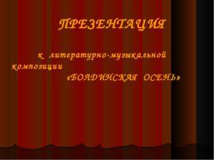 ПРЕЗЕНТАЦИЯ к литературно-музыкальной композиции «БОЛДИНСКАЯ ОСЕНЬ»
