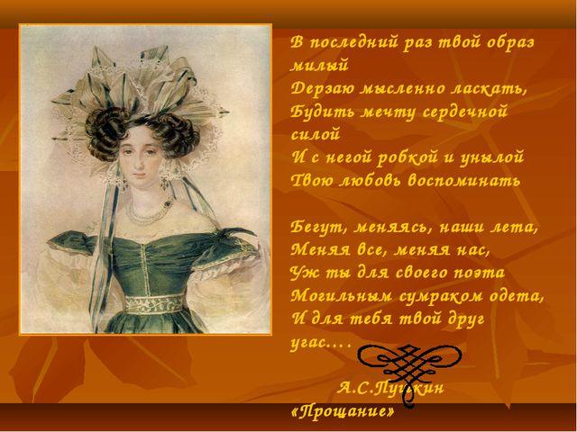 В последний раз твой образ милый Дерзаю мысленно ласкать, Будить мечту сердеч...