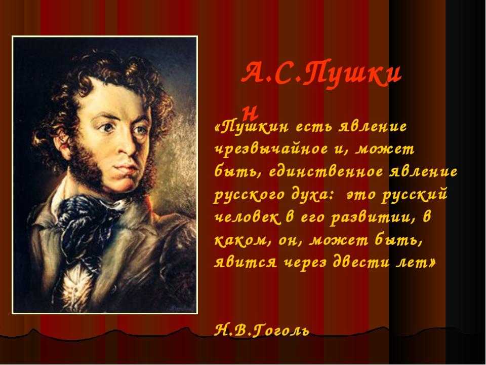 А.С.Пушкин «Пушкин есть явление чрезвычайное и, может быть, единственное явл...