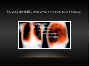 The world spend $150 billion a year on smoking-related illnesses.
