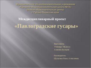 Междисциплинарный проект «Павлоградские гусары» Выполнила: Ученицы 10класса: