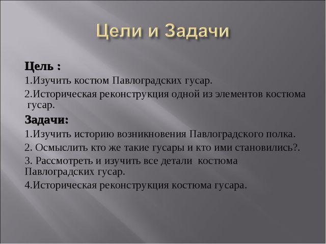 Цель : 1.Изучить костюм Павлоградских гусар. 2.Историческая реконструкция одн...