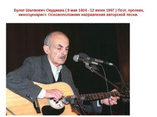 Булат Шалвович Oкуджава ( 9 мая 1924 - 12 июня 1997 ) Поэт, прозаик, киносце
