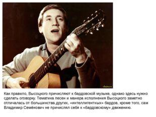 Как правило, Высоцкого причисляют к бардовской музыке, однако здесь нужно сде