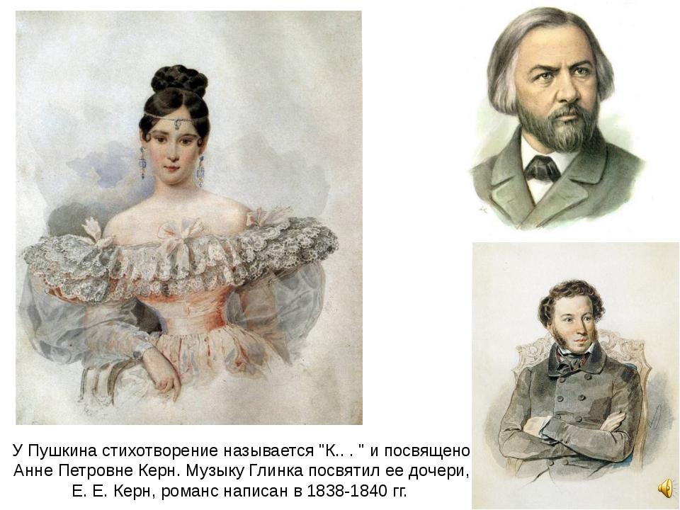 """У Пушкина стихотворение называется """"К.. . """" и посвящено Анне Петровне Керн. М..."""