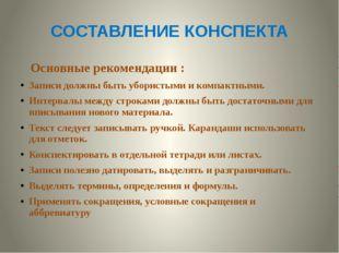 СОСТАВЛЕНИЕ КОНСПЕКТА Основные рекомендации : Записи должны быть убористыми и