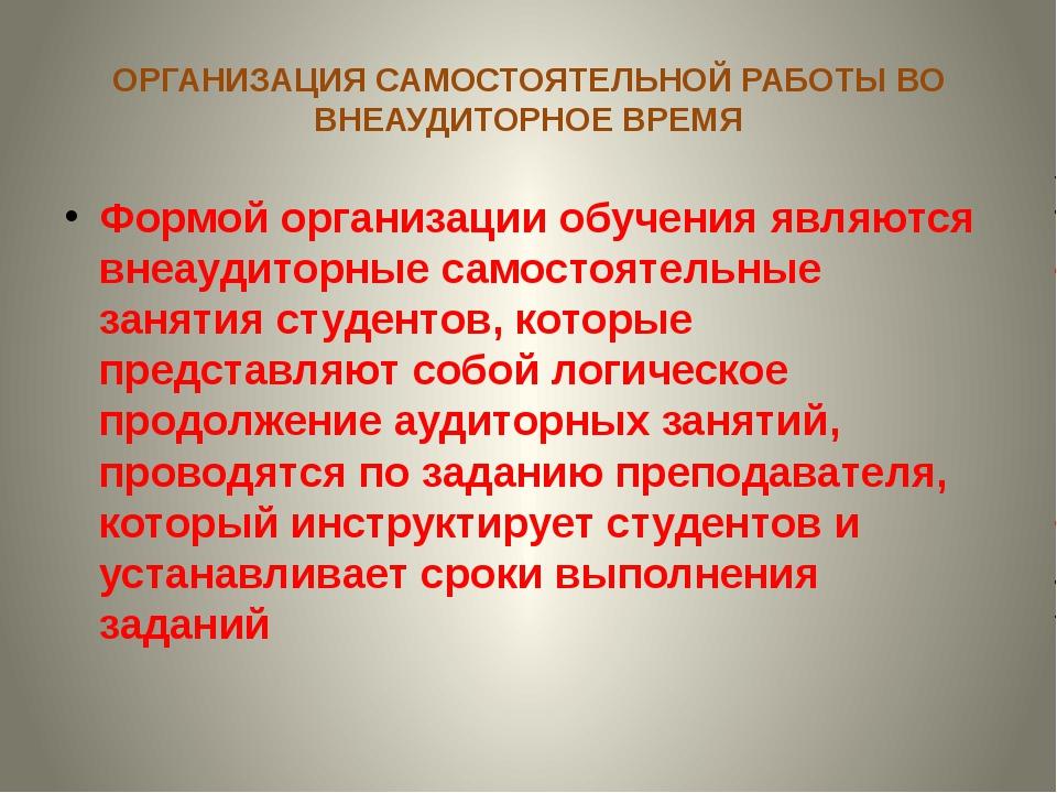 ОРГАНИЗАЦИЯ САМОСТОЯТЕЛЬНОЙ РАБОТЫ ВО ВНЕАУДИТОРНОЕ ВРЕМЯ Формой организации...