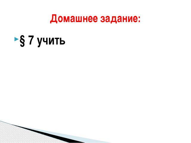 § 7 учить Домашнее задание: