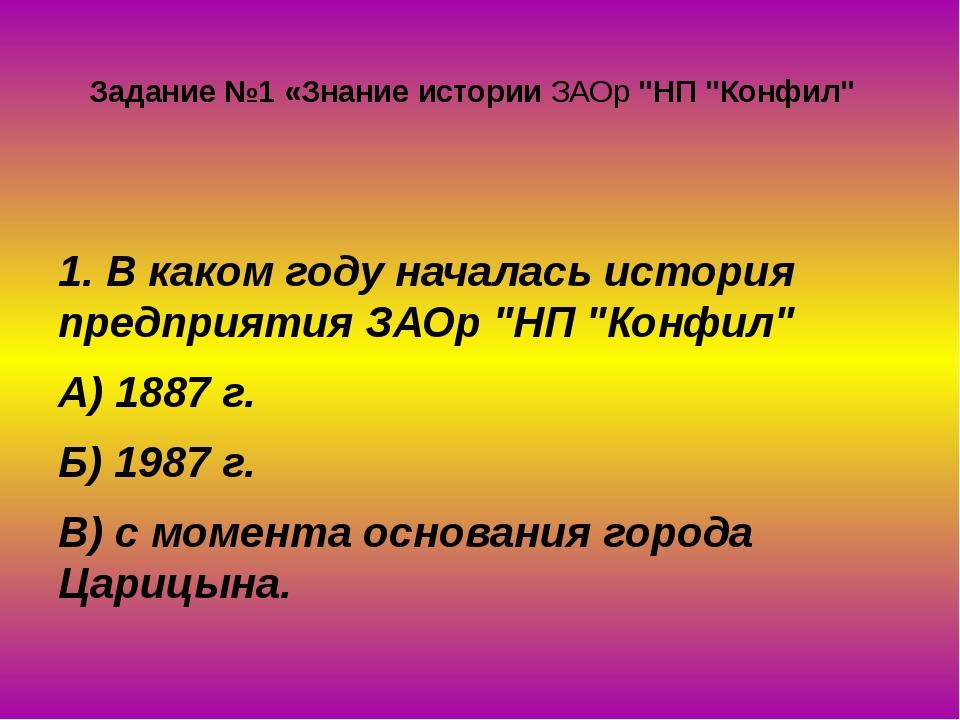 """Задание №1 «Знание истории ЗАОр """"НП """"Конфил"""" 1. В каком году началась история..."""