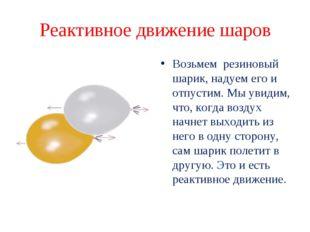 Реактивное движение шаров Возьмем резиновый шарик, надуем его и отпустим. Мы