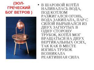 ЭОЛОПИЛ (ЭОЛ- ГРЕЧЕСКИЙ БОГ ВЕТРОВ ) В ШАРОВОЙ КОТЁЛ НАЛИВАЛАСЬ ВОДА, ПОД КОТ