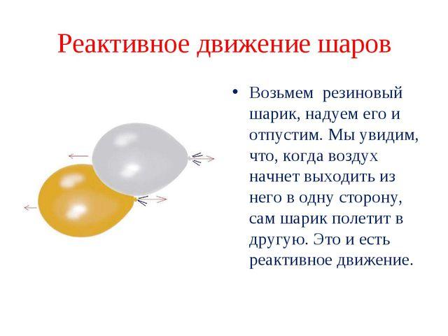 Реактивное движение шаров Возьмем резиновый шарик, надуем его и отпустим. Мы...